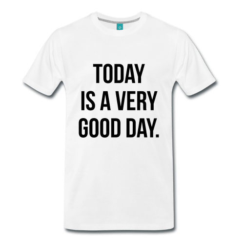 TODAY IS A VERY GOOD DAY t-shirt