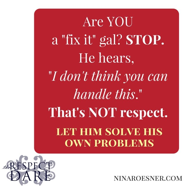 Are YOU a -fix it- gal-STOP.You're telling your man you don't think he cansolve his own problems.That's disrespect.