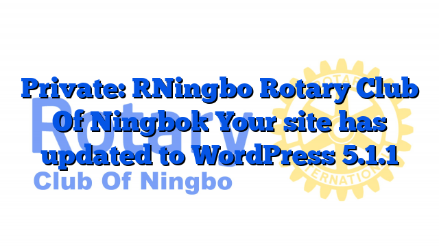 Private: [Ningbo Rotary Club Of Ningbo] Your site has updated to WordPress 5.1.1