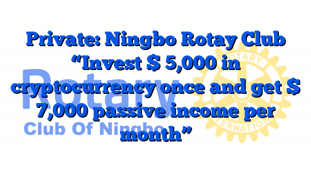 "Private: Ningbo Rotay Club ""Invest $ 5,000 in cryptocurrency once and get $ 7,000 passive income per month"""