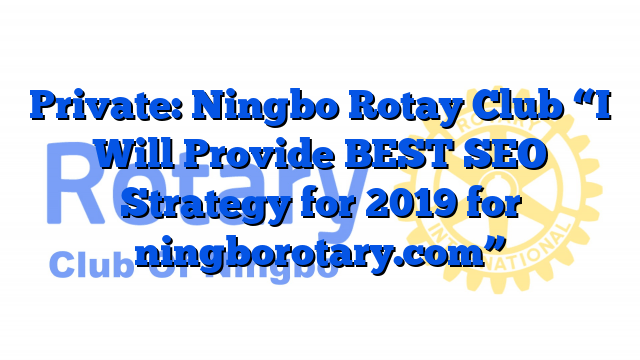 "Private: Ningbo Rotay Club ""I Will Provide BEST SEO Strategy for 2019 for ningborotary.com"""