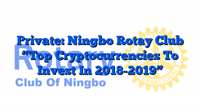 """Private: Ningbo Rotay Club """"Top Cryptocurrencies To Invest In 2018-2019"""""""