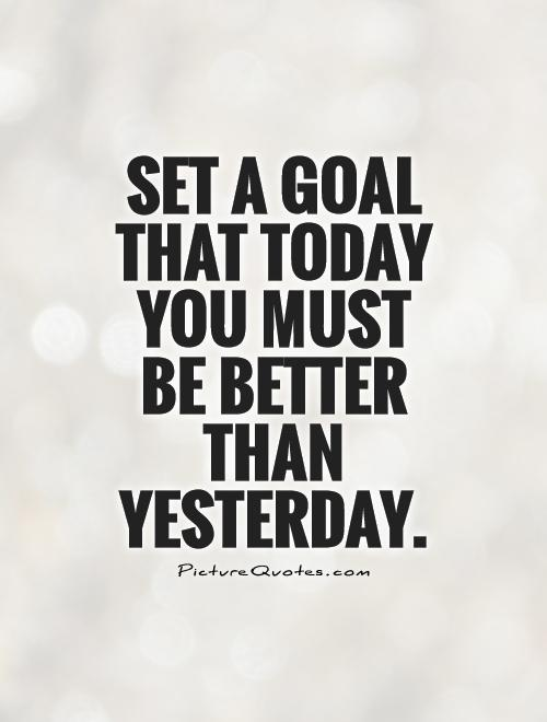 set-a-goal-that-today-you-must-be-better-than-yesterday-quote-1