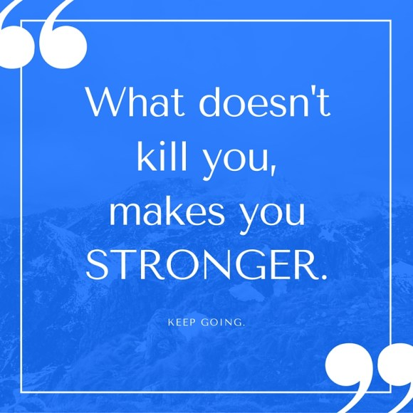 What doesn't kill you,makes youSTRONGER..jpg