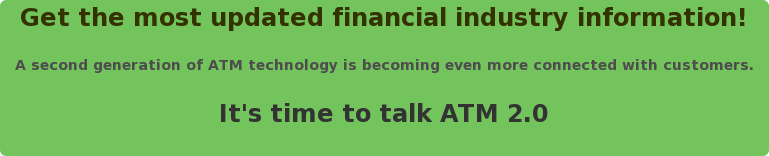 Get the most updated financial industry information!  A second generation of ATM technology is becoming even more connected with  customers.  It's time to talk ATM 2.0