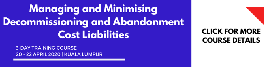 Managing and Minimising Decommissioning & Abandonment Cost Liabilities