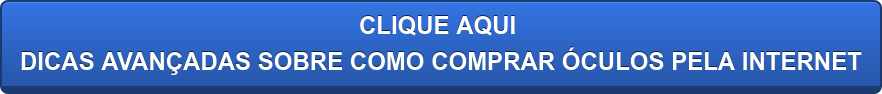 CLIQUE AQUI DICAS AVANÇADAS SOBRE COMO COMPRAR ÓCULOS PELA INTERNET