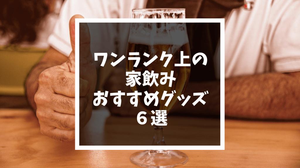 ワンランク上の 家飲み おすすめグッズ 6選