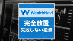 【失敗しない資産運用】Wealth Navi(ウェルスナビ)で完全放置投資