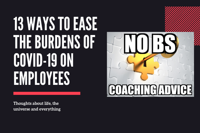 13 Ways To Ease The Burdens Of Covid-19 On Employees