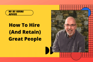 How To Hire (And Retain) Great People