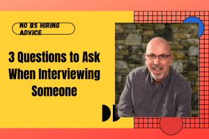 3 Questions to Ask When Interviewing Someone | No BS Hiring Advice