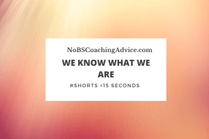 We Know What We Are | NoBSCoachingAdvice.com | #shorts