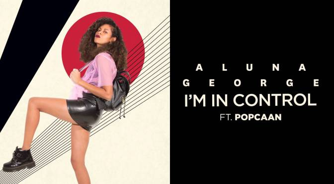 New Music Alert!!! ' #ImInControl ' by English Electronic Music duo from London – @AlunaGeorge Ft. @popcaanmusic #NoCriticsJustArtists