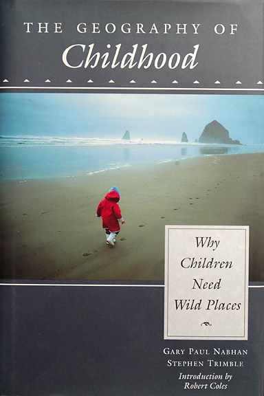 """The Geography of Childhood: Why Children Need Wild Places"" by Gary Paul Nabhan Stephen Trimble, Introduction by Rober Coles"