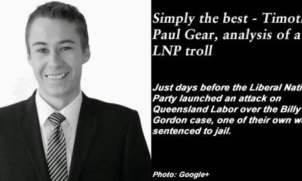 Simply the best – Timothy Paul Gear, analysis of a Qld LNP troll: #qldpol #MediaWatch @Qldaah