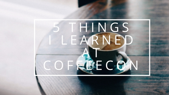 5 Things I learned at CoffeeCon L.A. 2018