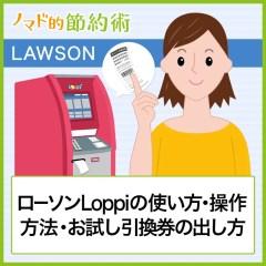 ローソンLoppiの使い方・操作方法・クーポンのお試し引換券の出し方まとめ