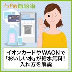 イオンカードやWAONで「おいしい水」が1日4.0Lまで給水無料!入れ方を写真つきで解説します
