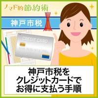 「神戸市税 クレジット」と検索された方へ。神戸市の固定資産税・住民税・軽自動車税をクレジットカードでお得に支払う方法