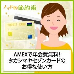 タカシマヤセゾンカードはAMEXで年会費無料!お得な使い方を徹底解説します