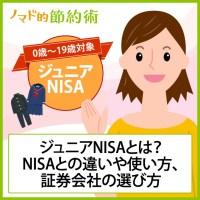 ジュニアNISAとは何?NISAとの違いやおすすめの使い方と証券会社の選び方