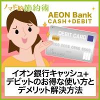 イオン銀行キャッシュ+デビット(CASH+DEBIT)のお得な使い方とデメリット解決方法まとめ