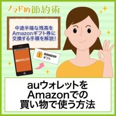 auウォレットをAmazonでの買い物で使う方法。中途半端な残高をAmazonギフト券に交換してほぼ現金化する手順を解説します