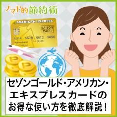セゾンゴールド・アメリカン・エキスプレス・カードのお得な使い方を徹底解説!海外旅行保険・審査・ラウンジの活用方法も