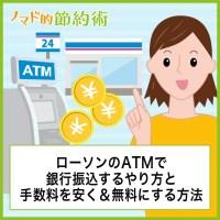 ローソンのATMで銀行振込するやり方と手数料を安く&無料にする方法