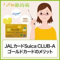 JALカードSuica CLUB-Aゴールドカードのメリット・年会費の元を取るお得な使い方・JGCでの利用について徹底解説