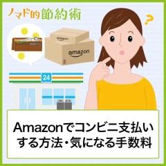Amazonでコンビニ支払いする方法・気になる手数料・支払いできない場合の対処方法まとめ