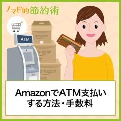 AmazonでATM支払いする方法・気になる手数料・支払いできない場合の対処方法まとめ