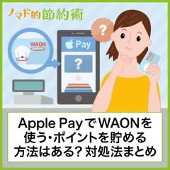 Apple PayでWAONは使える?ポイントをお得に貯める方法・使えないときの対処法まとめ