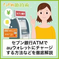 セブン銀行ATMでauウォレットにチャージする方法などを徹底解説