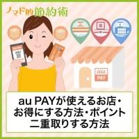 【2020年最新版】au PAYが使えるお店の一覧・加盟店でお得にする方法まとめ。ポイントを二重取りする方法も