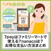 7payはファミリーマートで使える?nanacoは?お得な支払い方法まとめ