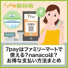 7payはファミリーマートで使える?nanacoポイントを貯める方法や代わりのお得な支払い方法まとめ