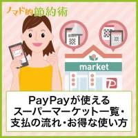 PayPayが使えるスーパーマーケットの一覧・支払いの流れ・キャンペーンなどでお得に使う方法まとめ