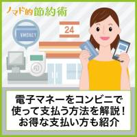 電子マネーをコンビニで使って支払う方法を徹底解説!切手・公共料金・払込票のお得な支払い方も紹介