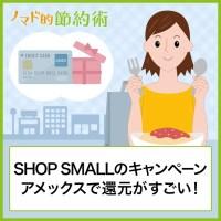 SHOP SMALLのキャンペーンはアメックスで還元がすごい!