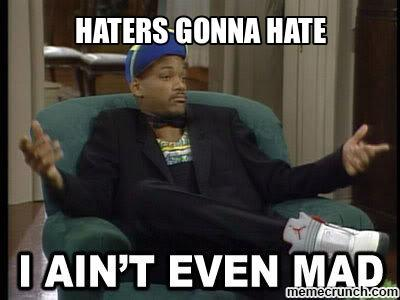 Haters gonna hate, I ain't even mad