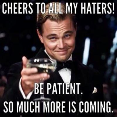 Cheers to all my haters. Be patient. So much more is coming.