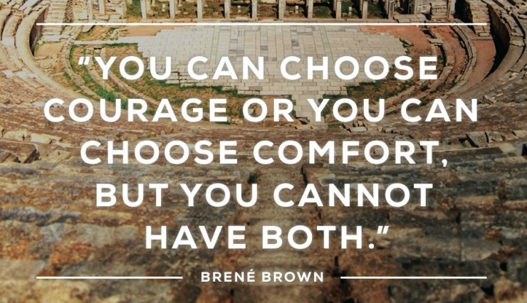 You can choose courage or you can choose comfort, but you cannot have both. - Brené Brown