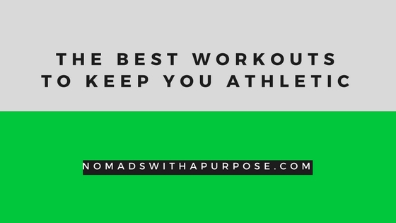 Best workouts, nomadswithapurpose, active lifestyle, workouts to keep you athletic