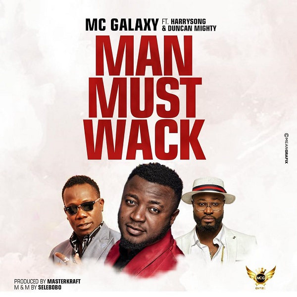Music: MC Galaxy – Man Must Wack (ft. Harrysong, Duncan Mighty)