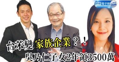 (影)台苯變家族企業?!吳乃仁子女2年領3500萬