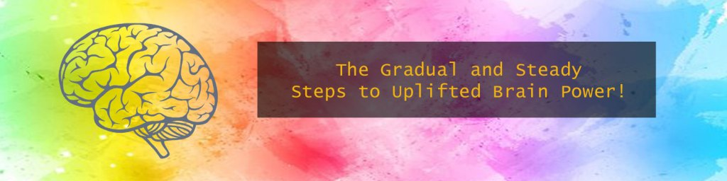 The Gradual & Steady Steps To Uplifted Brain Power - Foundation