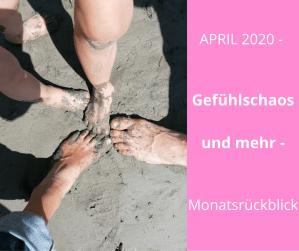 APRIL 2020 – Gefühlschaos und mehr – Monatsrückblick
