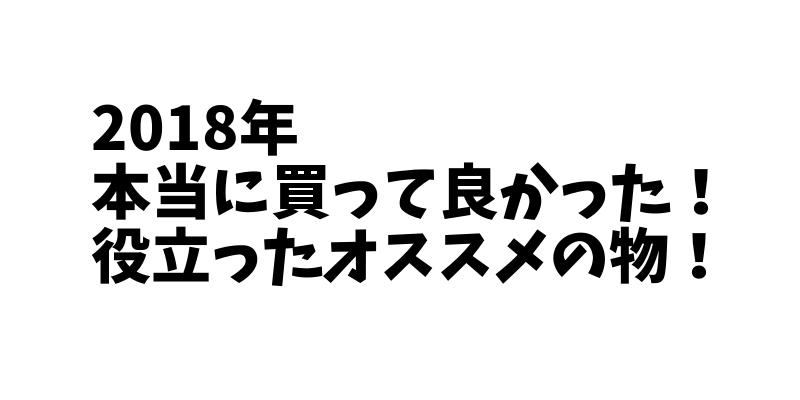 2018年 本当に買って良かった・役立ったオススメの物 12選!!!